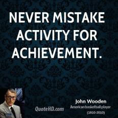 Never-mistake-activity-for-achievement.-John-Wooden-700x525